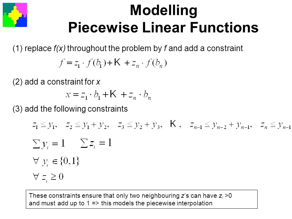 Modelling Piecewise Linear Functions (1) replace f(x) throughout the problem by f and add a constraint (2) add a constraint for x (3) add the followin