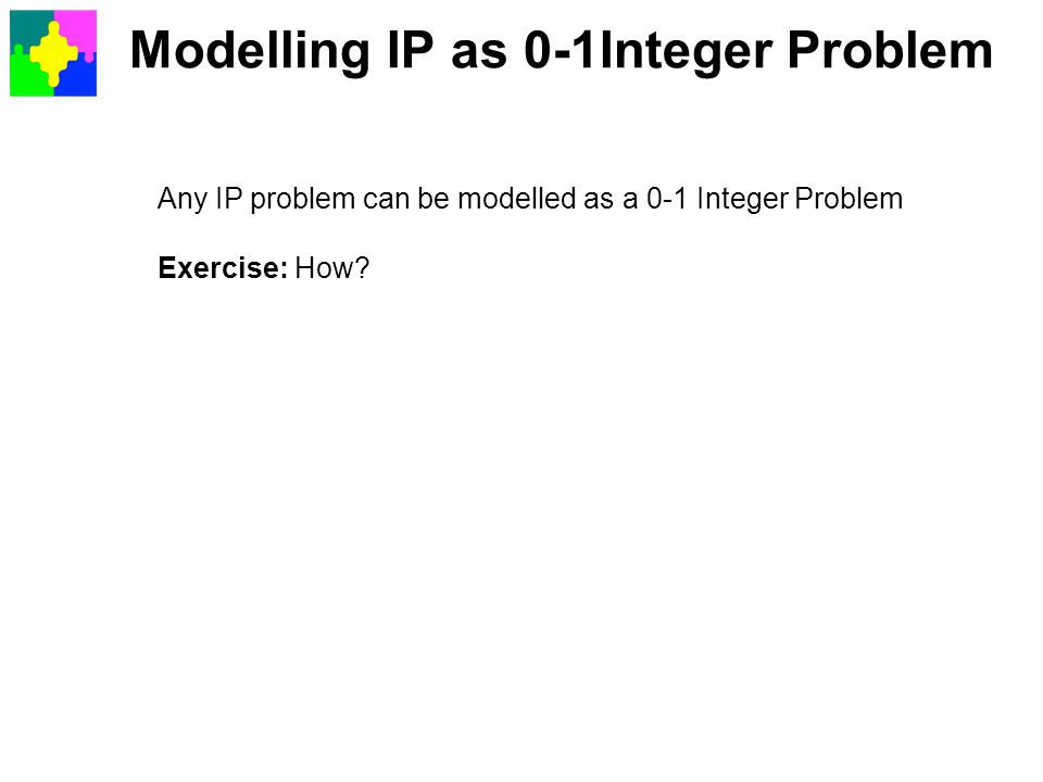 Modelling IP as 0-1Integer Problem Any IP problem can be modelled as a 0-1 Integer Problem Exercise: How?