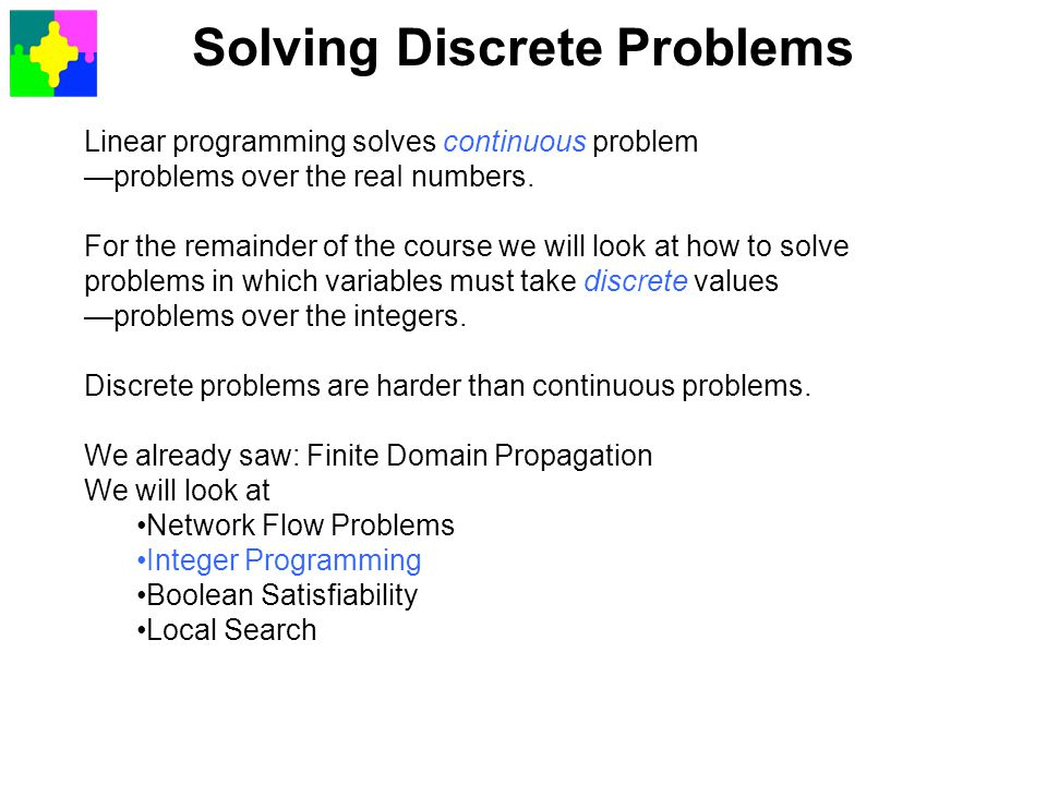 Solving Discrete Problems Linear programming solves continuous problem —problems over the reaI numbers. For the remainder of the course we will look a
