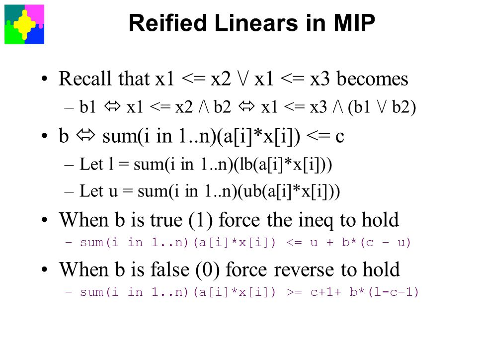 Reified Linears in MIP Recall that x1 <= x2 \/ x1 <= x3 becomes –b1  x1 <= x2 /\ b2  x1 <= x3 /\ (b1 \/ b2) b  sum(i in 1..n)(a[i]*x[i]) <= c –Let