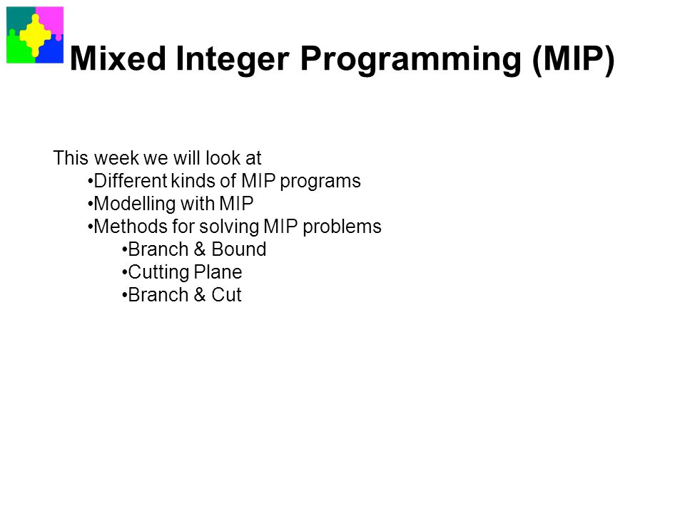 Mixed Integer Programming (MIP) This week we will look at Different kinds of MIP programs Modelling with MIP Methods for solving MIP problems Branch &