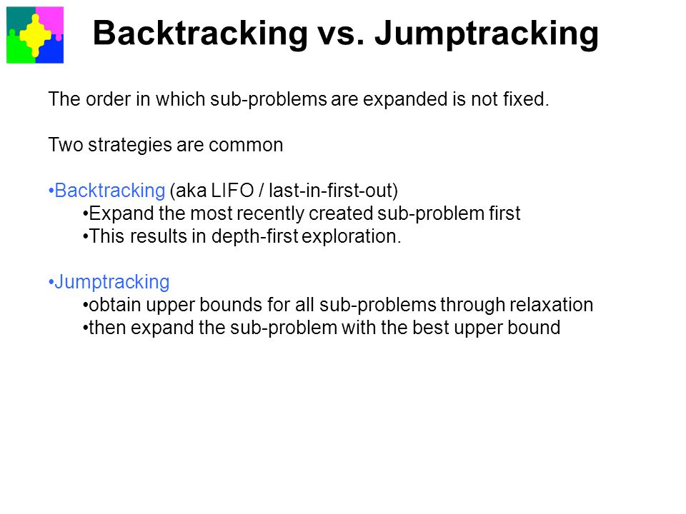 Backtracking vs. Jumptracking The order in which sub-problems are expanded is not fixed. Two strategies are common Backtracking (aka LIFO / last-in-fi