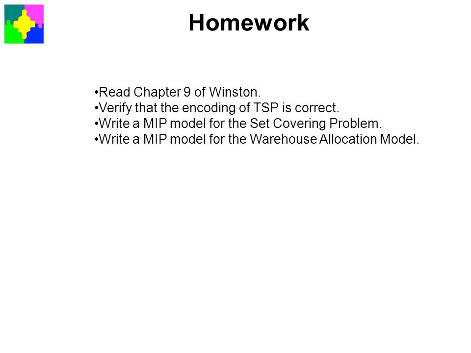 Homework Read Chapter 9 of Winston. Verify that the encoding of TSP is correct. Write a MIP model for the Set Covering Problem. Write a MIP model for