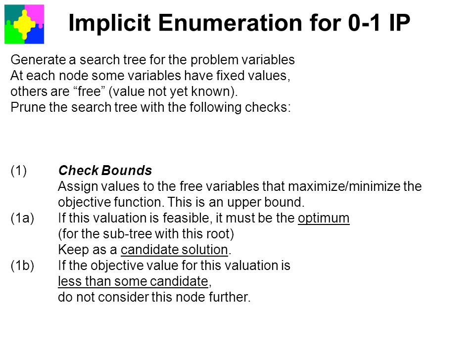 """Implicit Enumeration for 0-1 IP Generate a search tree for the problem variables At each node some variables have fixed values, others are """"free"""" (val"""