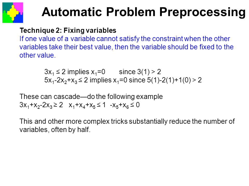 Automatic Problem Preprocessing Technique 2: Fixing variables If one value of a variable cannot satisfy the constraint when the other variables take t