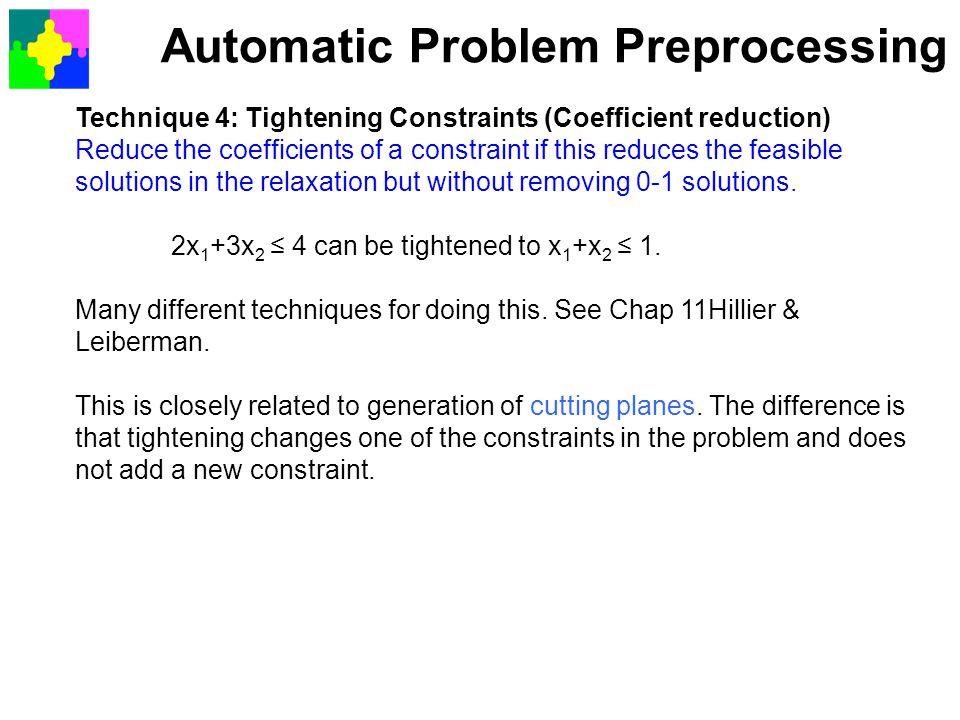 Automatic Problem Preprocessing Technique 4: Tightening Constraints (Coefficient reduction) Reduce the coefficients of a constraint if this reduces th