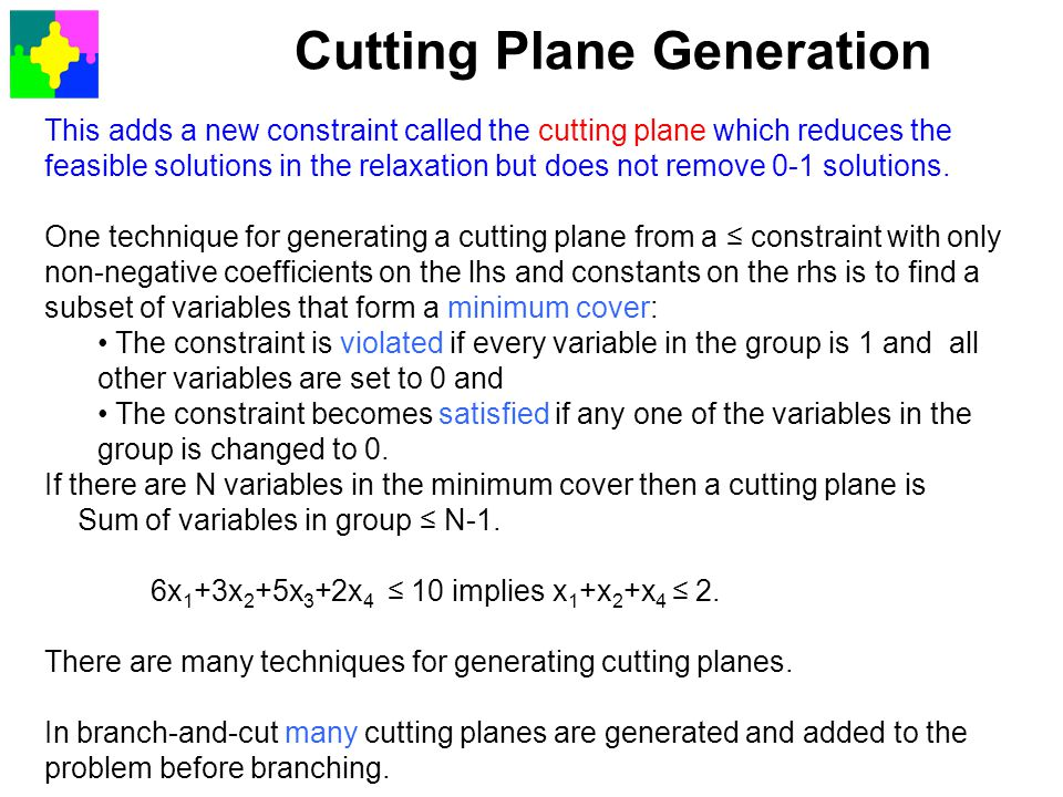 Cutting Plane Generation This adds a new constraint called the cutting plane which reduces the feasible solutions in the relaxation but does not remov