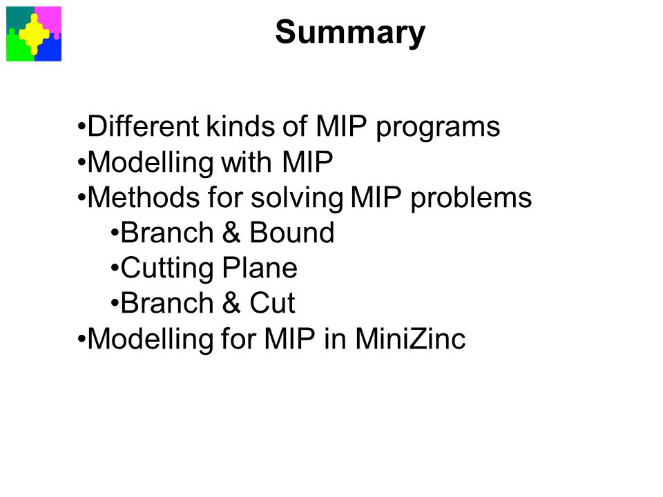 Summary Different kinds of MIP programs Modelling with MIP Methods for solving MIP problems Branch & Bound Cutting Plane Branch & Cut Modelling for MI