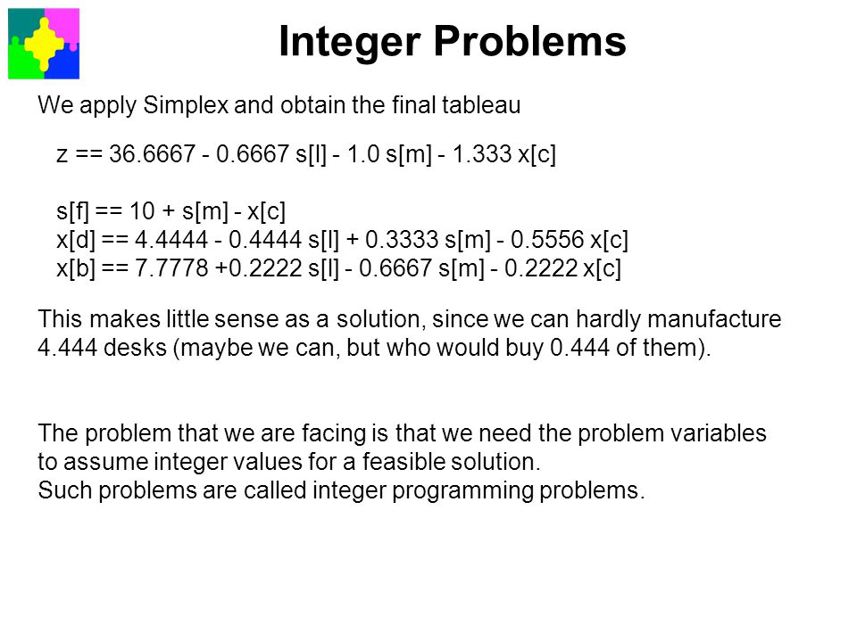 Integer Problems We apply Simplex and obtain the final tableau This makes little sense as a solution, since we can hardly manufacture 4.444 desks (may