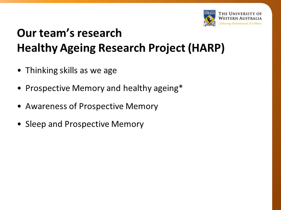 Our team's research Healthy Ageing Research Project (HARP) Thinking skills as we age Prospective Memory and healthy ageing* Awareness of Prospective Memory Sleep and Prospective Memory
