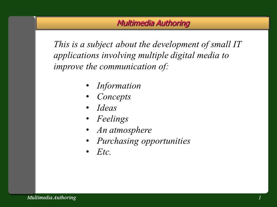 Multimedia Authoring1 This is a subject about the development of small IT applications involving multiple digital media to improve the communication of: Information Concepts Ideas Feelings An atmosphere Purchasing opportunities Etc.