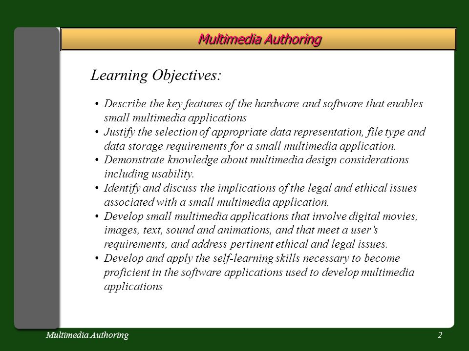Multimedia Authoring2 Learning Objectives: Describe the key features of the hardware and software that enables small multimedia applications Justify the selection of appropriate data representation, file type and data storage requirements for a small multimedia application.