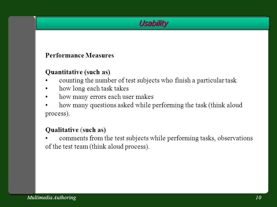 Multimedia Authoring10 Usability Performance Measures Quantitative (such as) counting the number of test subjects who finish a particular task how long each task takes how many errors each user makes how many questions asked while performing the task (think aloud process).