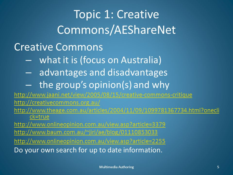 Topic 1: Creative Commons/AEShareNet Creative Commons – what it is (focus on Australia) – advantages and disadvantages – the group's opinion(s) and why http://www.jaani.net/view/2005/08/15/creative-commons-critique http://creativecommons.org.au/ http://www.theage.com.au/articles/2004/11/09/1099781367734.html onecli ck=true http://www.onlineopinion.com.au/view.asp article=3379 http://www.baum.com.au/~jiri/ae/blog/01110853033 http://www.onlineopinion.com.au/view.asp article=2255 Do your own search for up to date information.