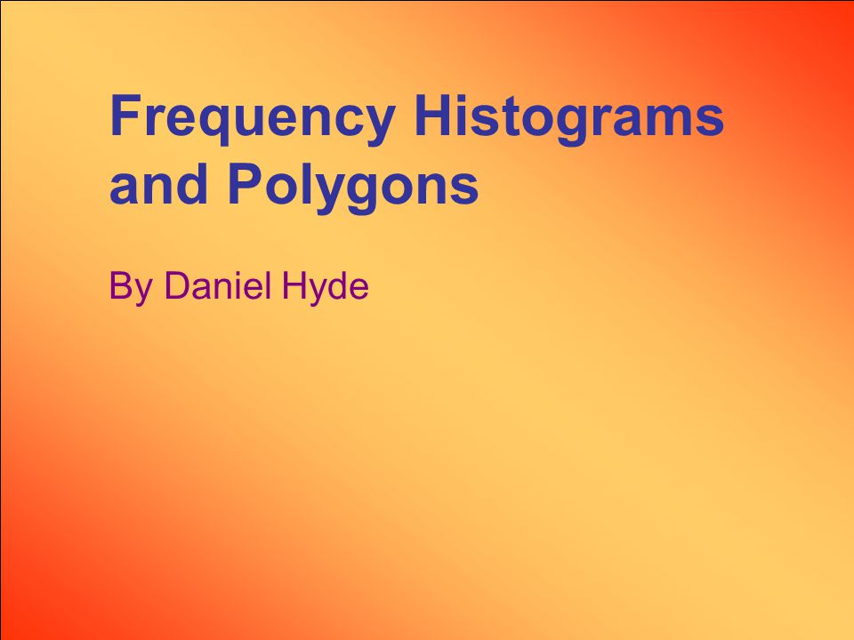 Frequency Histograms and Polygons By Daniel Hyde