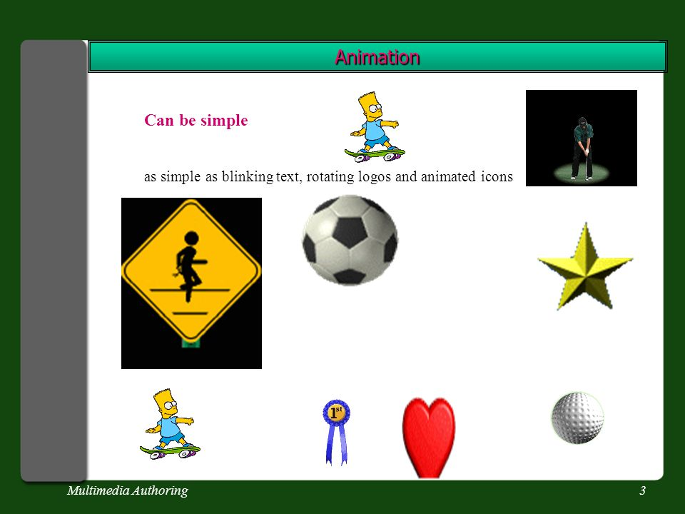 Multimedia Authoring3 Animation Can be simple as simple as blinking text, rotating logos and animated icons
