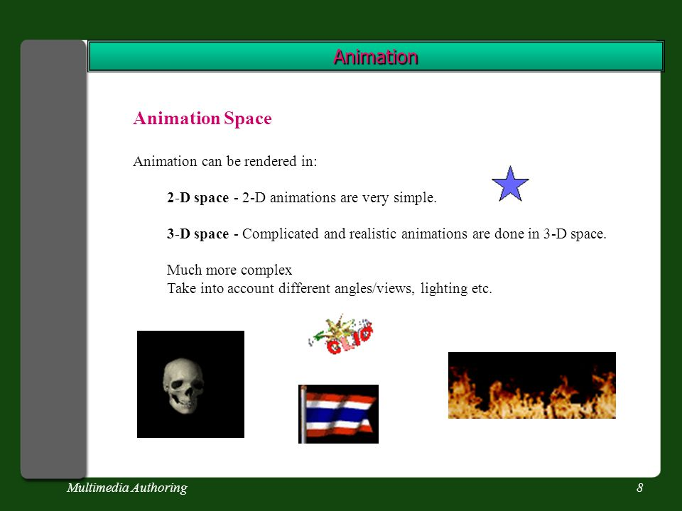 Multimedia Authoring8 Animation Animation Space Animation can be rendered in: 2-D space - 2-D animations are very simple.