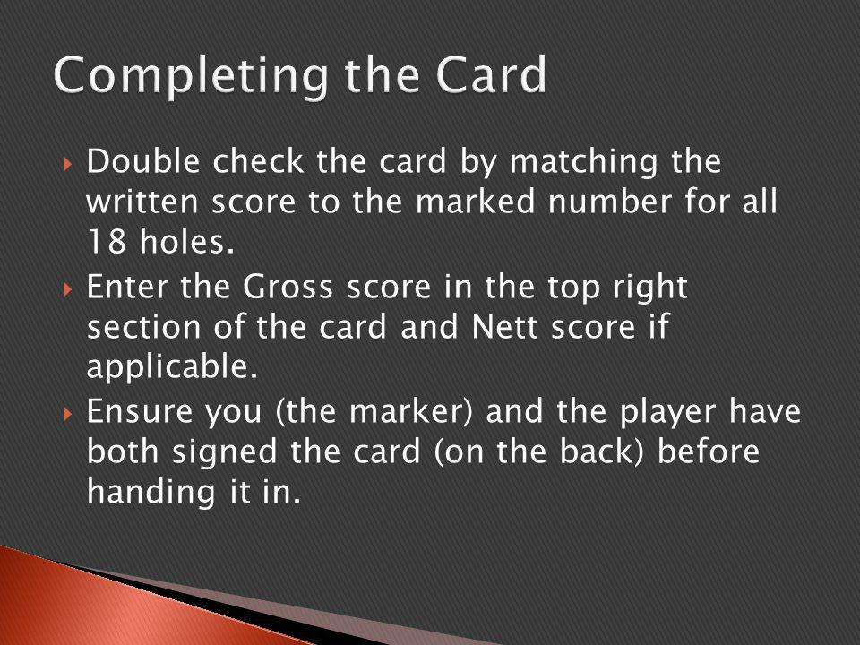  Double check the card by matching the written score to the marked number for all 18 holes.