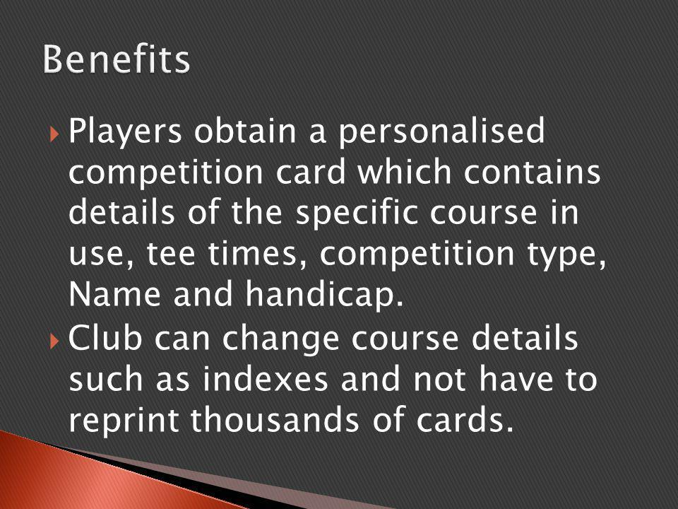  Players obtain a personalised competition card which contains details of the specific course in use, tee times, competition type, Name and handicap.