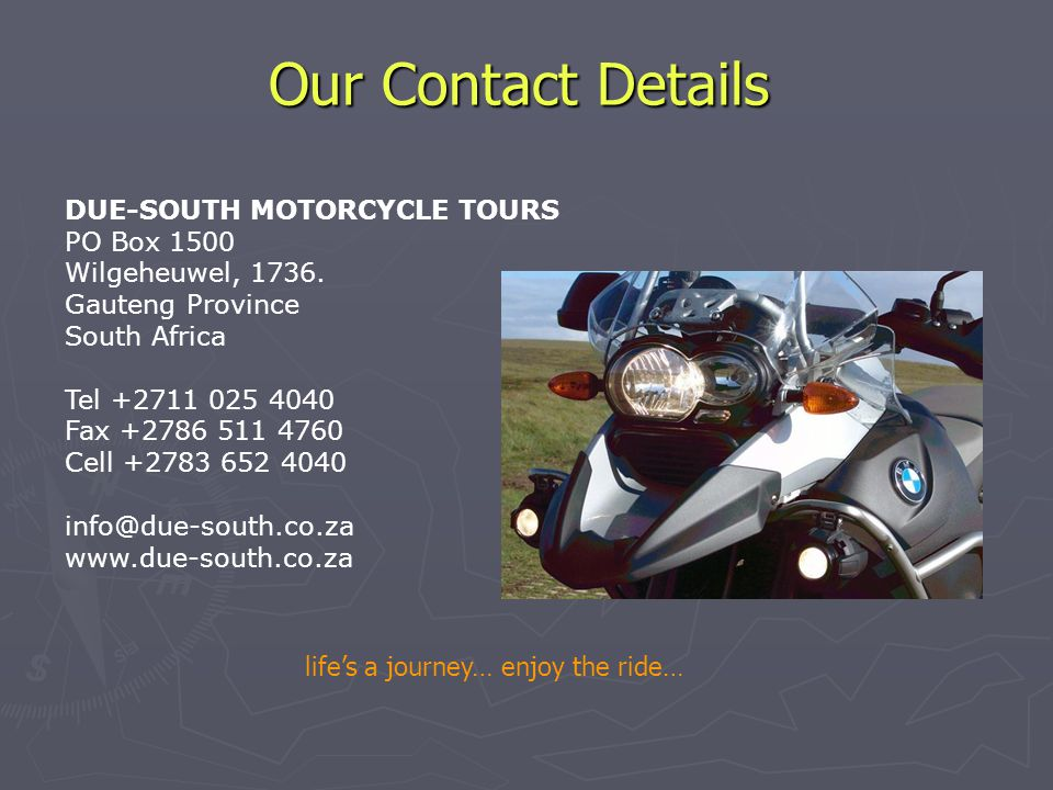 Our Contact Details DUE-SOUTH MOTORCYCLE TOURS PO Box 1500 Wilgeheuwel, 1736.