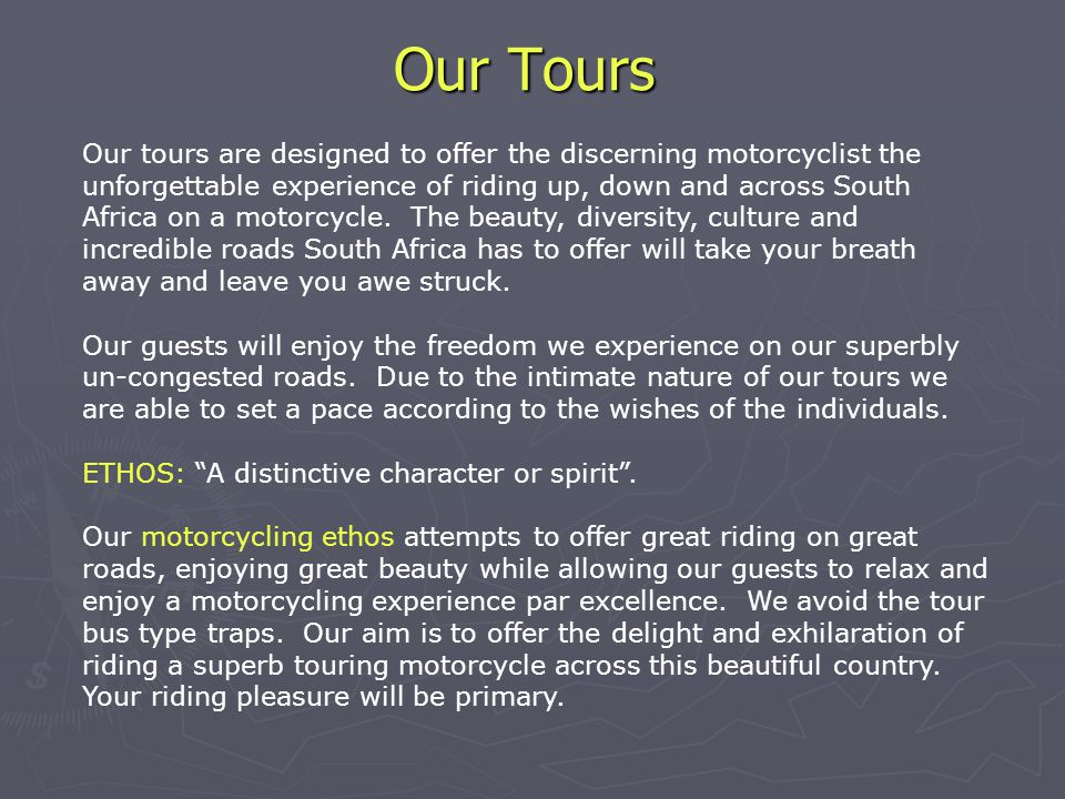 Our Tours Our tours are designed to offer the discerning motorcyclist the unforgettable experience of riding up, down and across South Africa on a motorcycle.