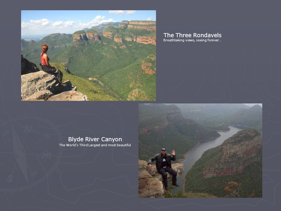 The Three Rondavels Breathtaking views, seeing forever… Blyde River Canyon The World's Third Largest and most beautiful