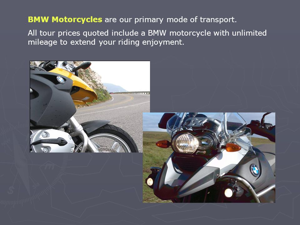 BMW Motorcycles are our primary mode of transport.