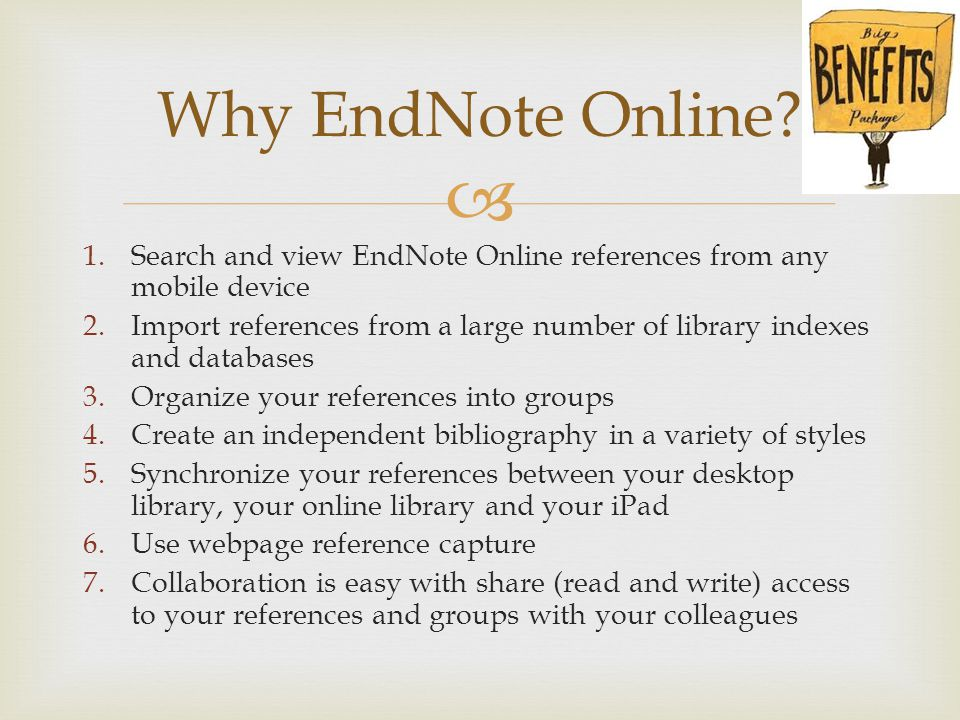  1.Search and view EndNote Online references from any mobile device 2.Import references from a large number of library indexes and databases 3.Organize your references into groups 4.Create an independent bibliography in a variety of styles 5.Synchronize your references between your desktop library, your online library and your iPad 6.Use webpage reference capture 7.Collaboration is easy with share (read and write) access to your references and groups with your colleagues Why EndNote Online