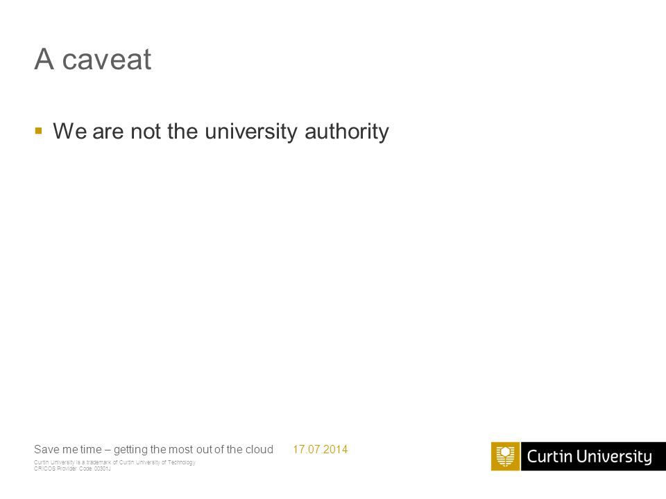 Curtin University is a trademark of Curtin University of Technology CRICOS Provider Code 00301J A caveat  We are not the university authority Save me time – getting the most out of the cloud