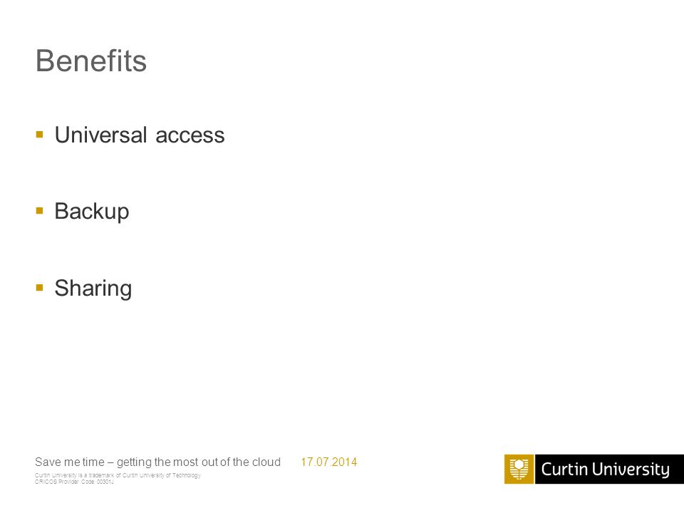 Curtin University is a trademark of Curtin University of Technology CRICOS Provider Code 00301J Benefits  Universal access  Backup  Sharing Save me time – getting the most out of the cloud