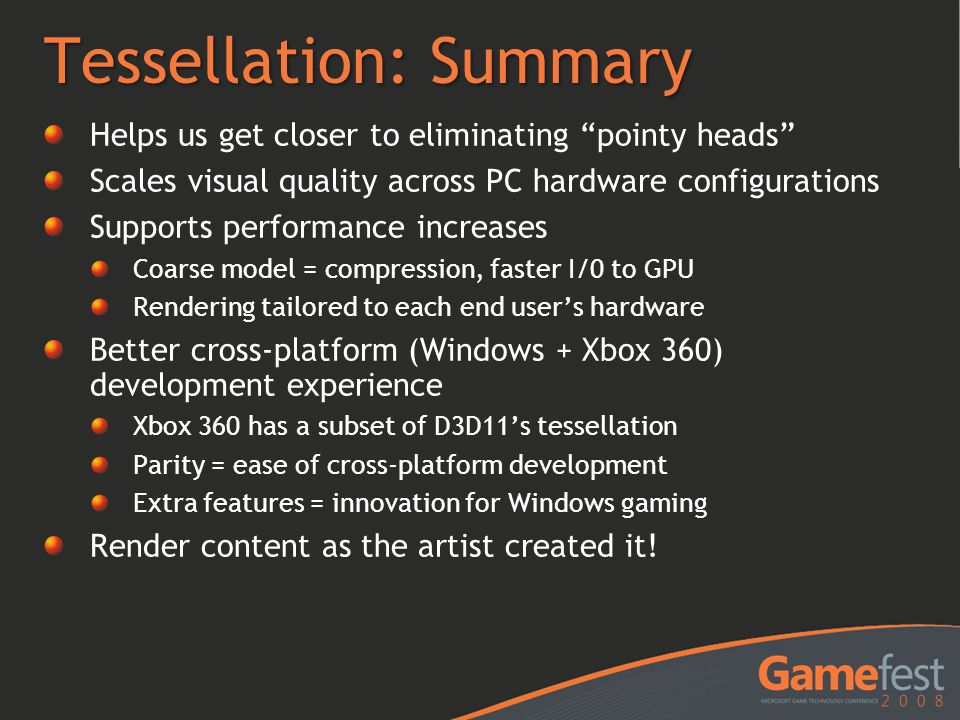 "Tessellation: Summary Helps us get closer to eliminating ""pointy heads"" Scales visual quality across PC hardware configurations Supports performance i"