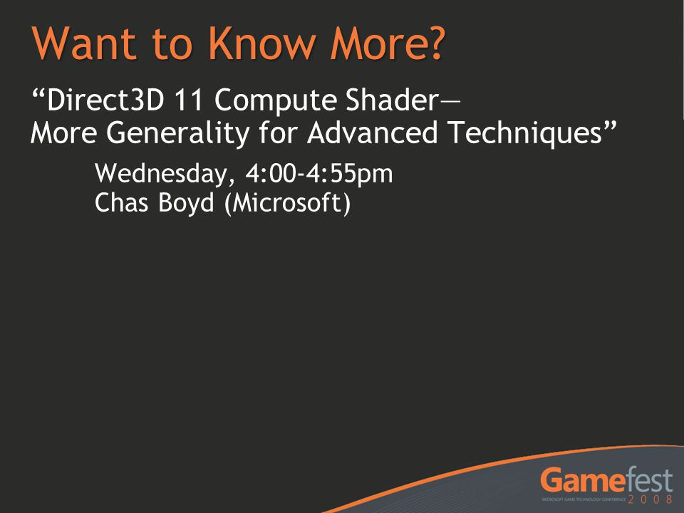 "Want to Know More? ""Direct3D 11 Compute Shader— More Generality for Advanced Techniques"" Wednesday, 4:00-4:55pm Chas Boyd (Microsoft)"