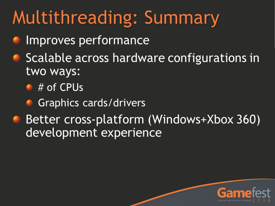 Multithreading: Summary Improves performance Scalable across hardware configurations in two ways: # of CPUs Graphics cards/drivers Better cross-platfo