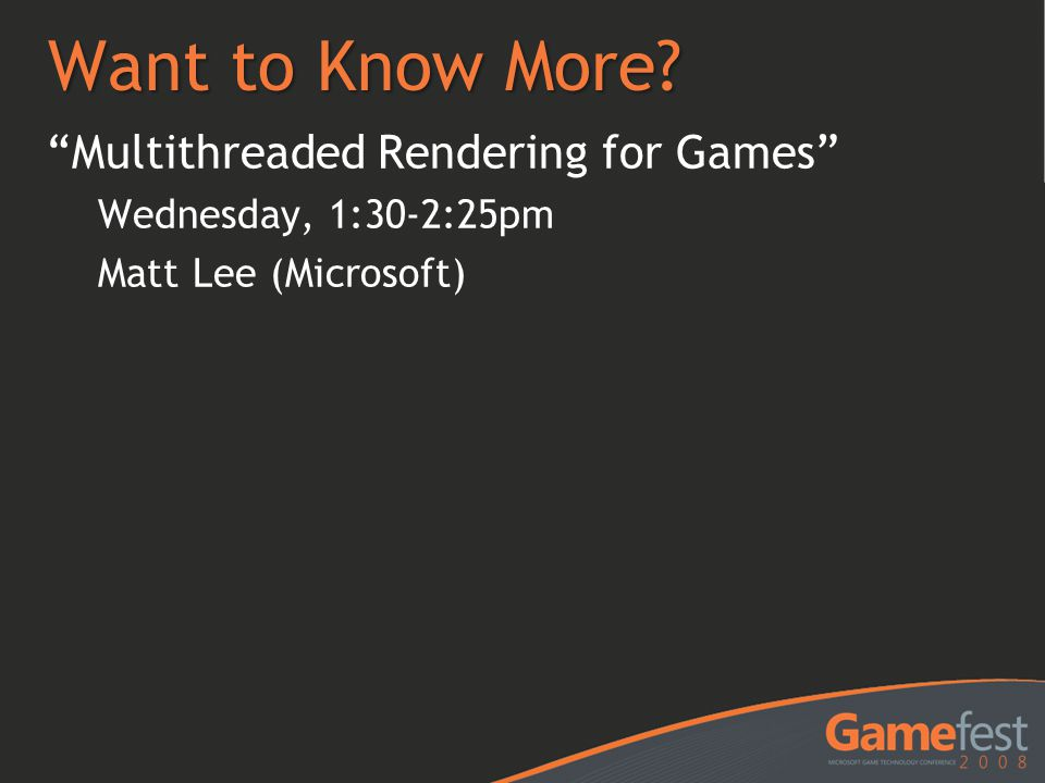 "Want to Know More? ""Multithreaded Rendering for Games"" Wednesday, 1:30-2:25pm Matt Lee (Microsoft)"