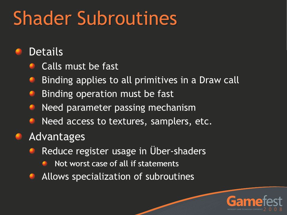 Shader Subroutines Details Calls must be fast Binding applies to all primitives in a Draw call Binding operation must be fast Need parameter passing mechanism Need access to textures, samplers, etc.