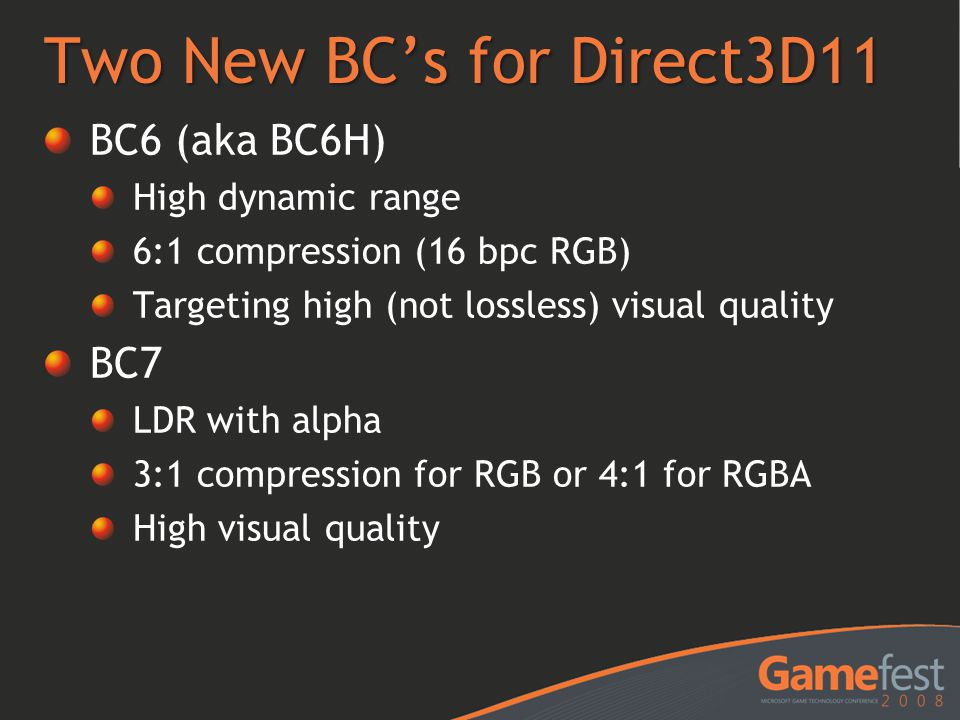 Two New BC's for Direct3D11 BC6 (aka BC6H) High dynamic range 6:1 compression (16 bpc RGB) Targeting high (not lossless) visual quality BC7 LDR with a