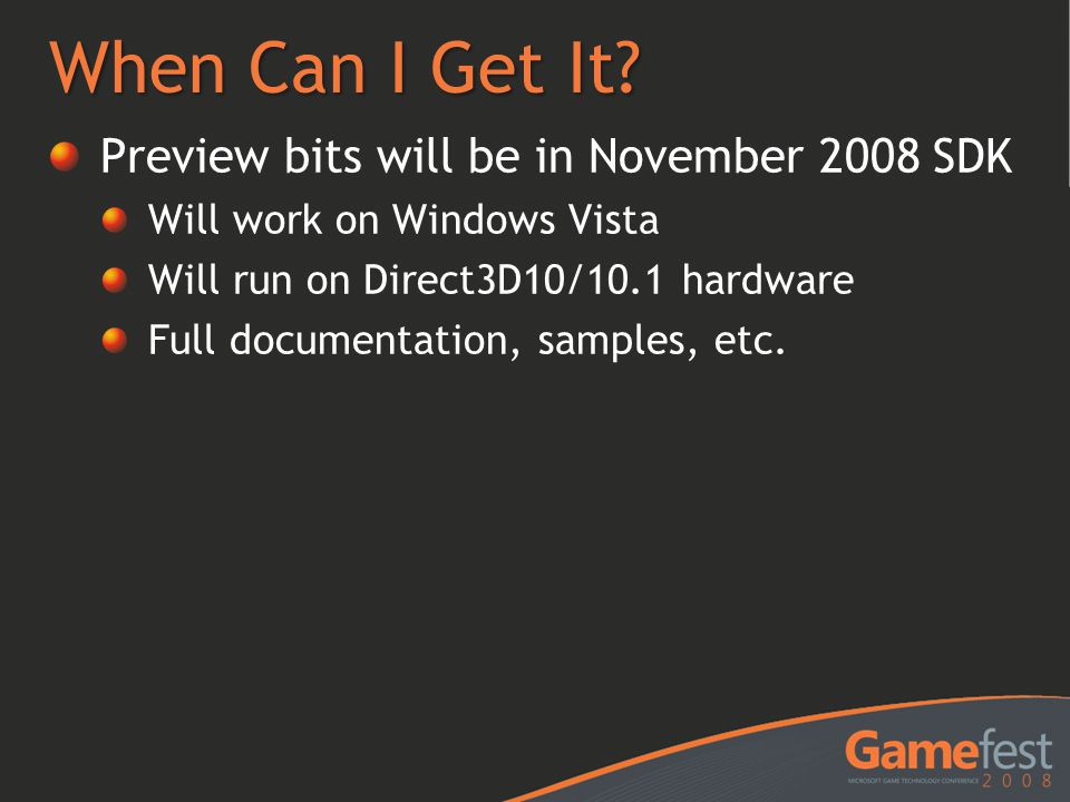When Can I Get It? Preview bits will be in November 2008 SDK Will work on Windows Vista Will run on Direct3D10/10.1 hardware Full documentation, sampl