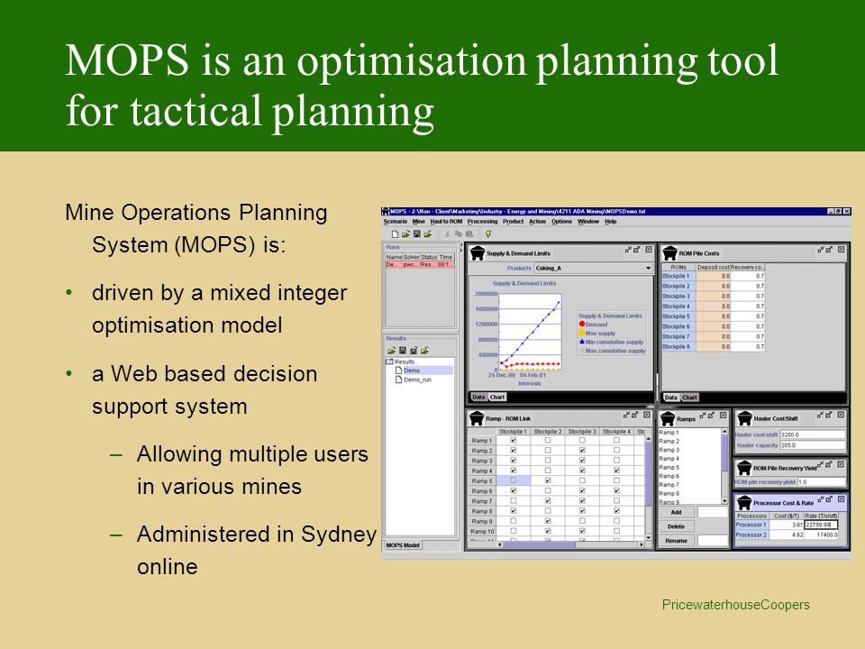 PricewaterhouseCoopers MOPS is an optimisation planning tool for tactical planning Mine Operations Planning System (MOPS) is: driven by a mixed integer optimisation model a Web based decision support system –Allowing multiple users in various mines –Administered in Sydney online