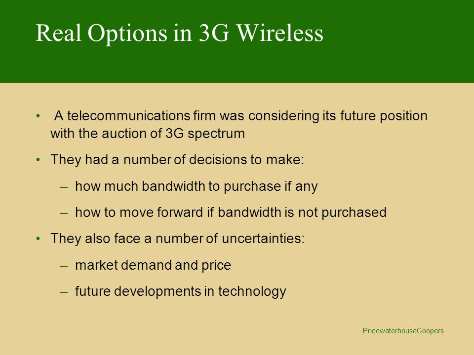 PricewaterhouseCoopers Real Options in 3G Wireless A telecommunications firm was considering its future position with the auction of 3G spectrum They had a number of decisions to make: –how much bandwidth to purchase if any –how to move forward if bandwidth is not purchased They also face a number of uncertainties: –market demand and price –future developments in technology