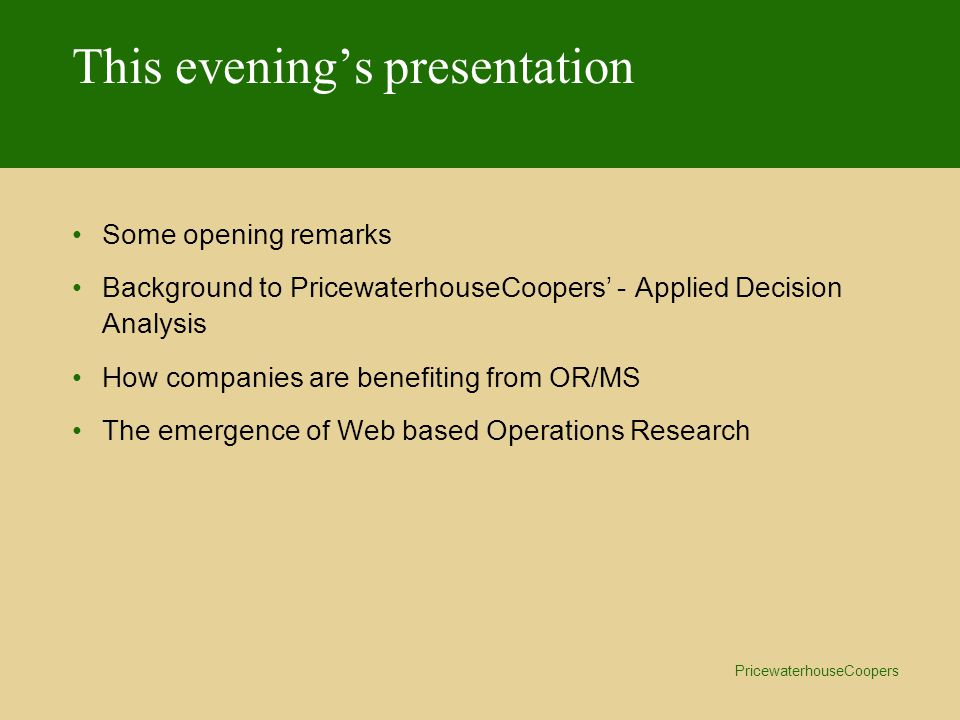 PricewaterhouseCoopers This evening's presentation Some opening remarks Background to PricewaterhouseCoopers' - Applied Decision Analysis How companies are benefiting from OR/MS The emergence of Web based Operations Research