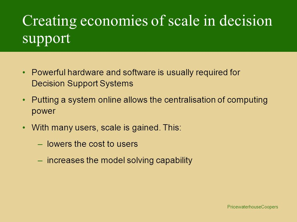 PricewaterhouseCoopers Creating economies of scale in decision support Powerful hardware and software is usually required for Decision Support Systems Putting a system online allows the centralisation of computing power With many users, scale is gained.