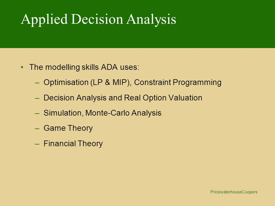 PricewaterhouseCoopers Applied Decision Analysis The modelling skills ADA uses: –Optimisation (LP & MIP), Constraint Programming –Decision Analysis and Real Option Valuation –Simulation, Monte-Carlo Analysis –Game Theory –Financial Theory