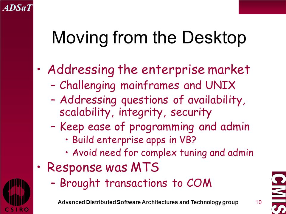 Advanced Distributed Software Architectures and Technology group ADSaT 10 Moving from the Desktop Addressing the enterprise market –Challenging mainframes and UNIX –Addressing questions of availability, scalability, integrity, security –Keep ease of programming and admin Build enterprise apps in VB.