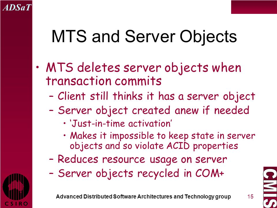 Advanced Distributed Software Architectures and Technology group ADSaT 15 MTS and Server Objects MTS deletes server objects when transaction commits –
