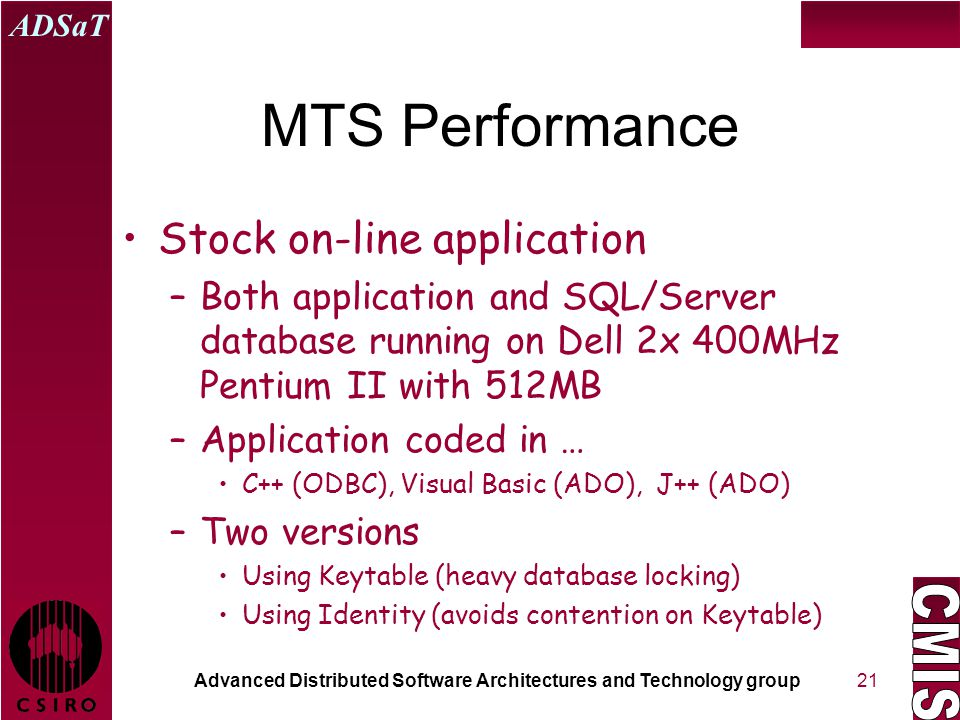 Advanced Distributed Software Architectures and Technology group ADSaT 21 MTS Performance Stock on-line application –Both application and SQL/Server database running on Dell 2x 400MHz Pentium II with 512MB –Application coded in … C++ (ODBC), Visual Basic (ADO), J++ (ADO) –Two versions Using Keytable (heavy database locking) Using Identity (avoids contention on Keytable)