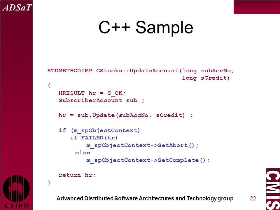 Advanced Distributed Software Architectures and Technology group ADSaT 22 C++ Sample STDMETHODIMP CStocks::UpdateAccount(long subAccNo, long sCredit) { HRESULT hr = S_OK; SubscriberAccount sub ; hr = sub.Update(subAccNo, sCredit) ; if (m_spObjectContext) if FAILED(hr) m_spObjectContext->SetAbort(); else m_spObjectContext->SetComplete(); return hr; }