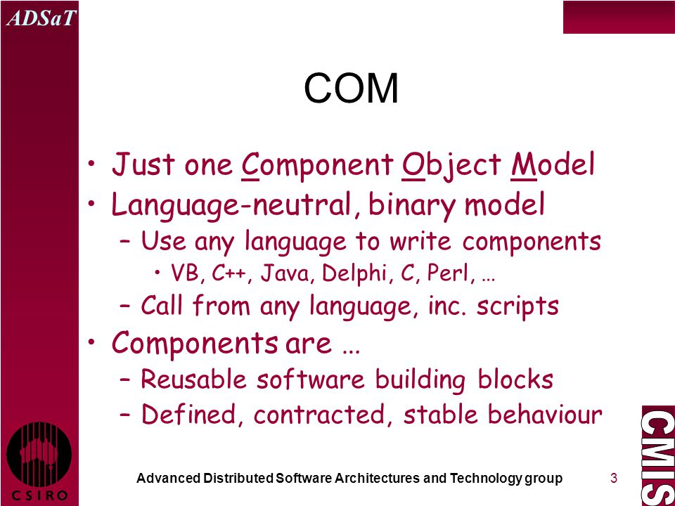 Advanced Distributed Software Architectures and Technology group ADSaT 3 COM Just one Component Object Model Language-neutral, binary model –Use any l