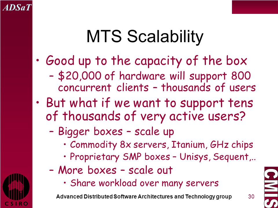 Advanced Distributed Software Architectures and Technology group ADSaT 30 MTS Scalability Good up to the capacity of the box –$20,000 of hardware will support 800 concurrent clients – thousands of users But what if we want to support tens of thousands of very active users.