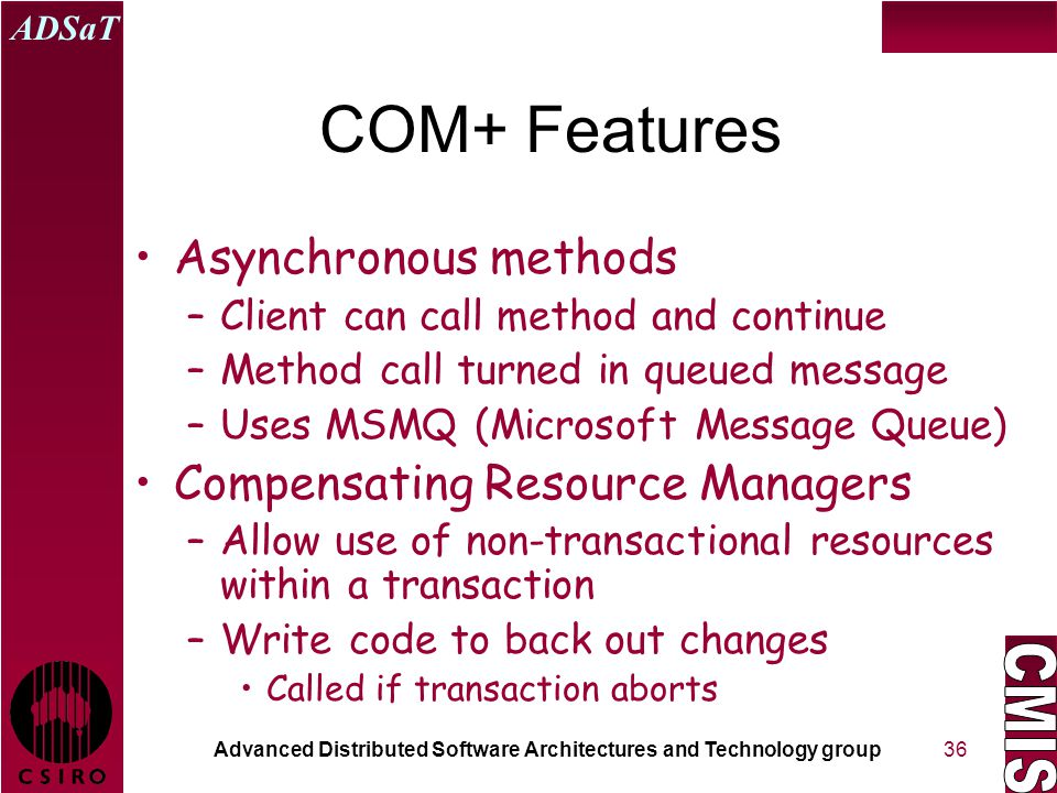 Advanced Distributed Software Architectures and Technology group ADSaT 36 COM+ Features Asynchronous methods –Client can call method and continue –Method call turned in queued message –Uses MSMQ (Microsoft Message Queue) Compensating Resource Managers –Allow use of non-transactional resources within a transaction –Write code to back out changes Called if transaction aborts