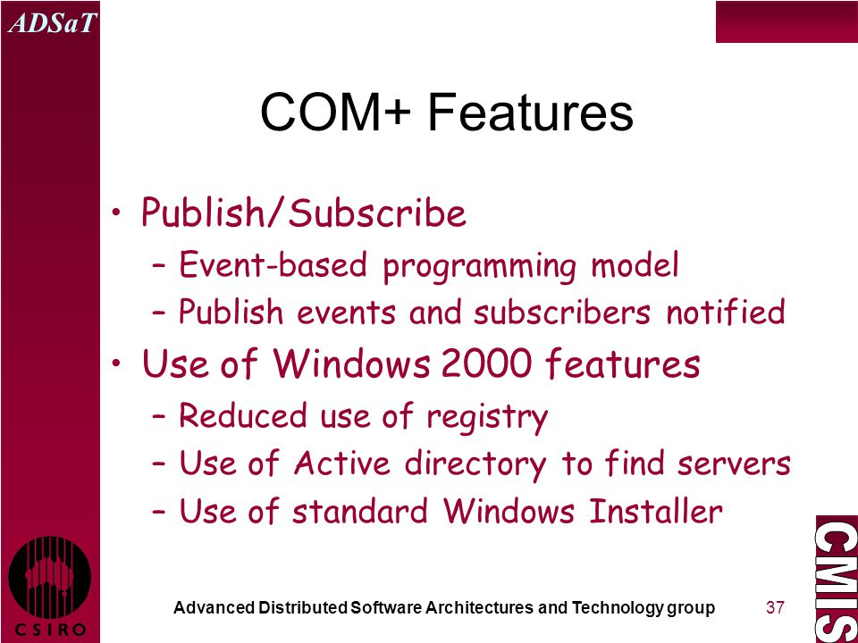 Advanced Distributed Software Architectures and Technology group ADSaT 37 COM+ Features Publish/Subscribe –Event-based programming model –Publish events and subscribers notified Use of Windows 2000 features –Reduced use of registry –Use of Active directory to find servers –Use of standard Windows Installer